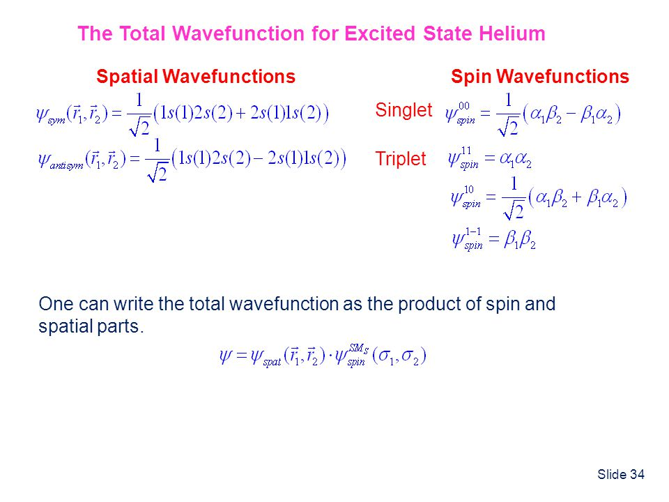 Slide 34 The Total Wavefunction for Excited State Helium Spatial WavefunctionsSpin Wavefunctions Singlet Triplet One can write the total wavefunction