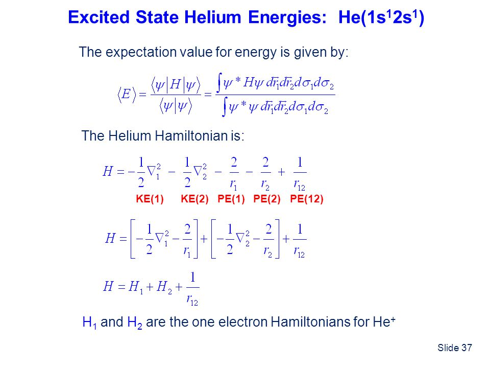 Slide 37 Excited State Helium Energies: He(1s 1 2s 1 ) The expectation value for energy is given by: The Helium Hamiltonian is: KE(1)KE(2)PE(2)PE(1)PE