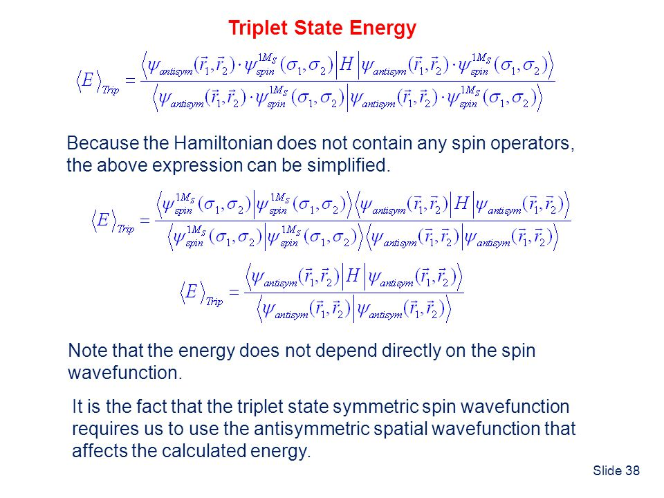 Slide 38 Triplet State Energy Because the Hamiltonian does not contain any spin operators, the above expression can be simplified. Note that the energ