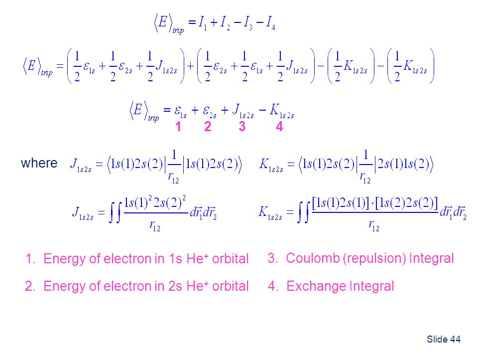 Slide 44 where 1 1. Energy of electron in 1s He + orbital 2 2. Energy of electron in 2s He + orbital 3 3. Coulomb (repulsion) Integral 4 4. Exchange I