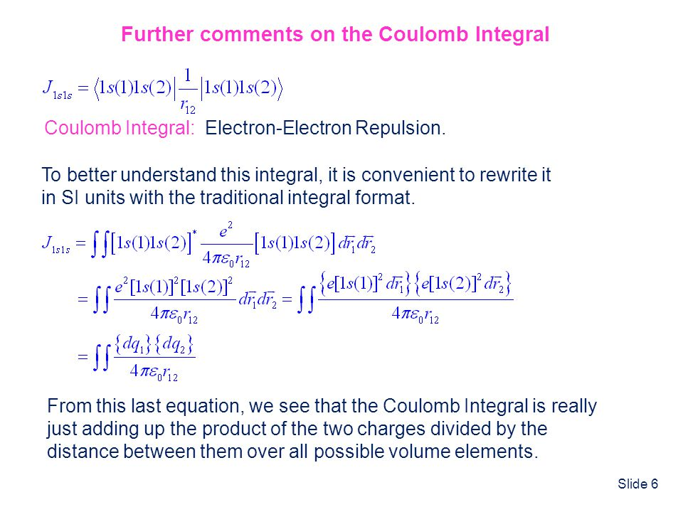 Slide 6 Further comments on the Coulomb Integral Coulomb Integral: Electron-Electron Repulsion. To better understand this integral, it is convenient t