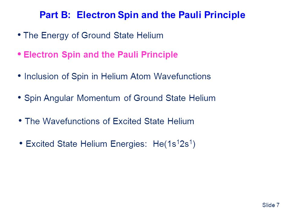Slide 7 Electron Spin and the Pauli Principle Inclusion of Spin in Helium Atom Wavefunctions Spin Angular Momentum of Ground State Helium The Wavefunc
