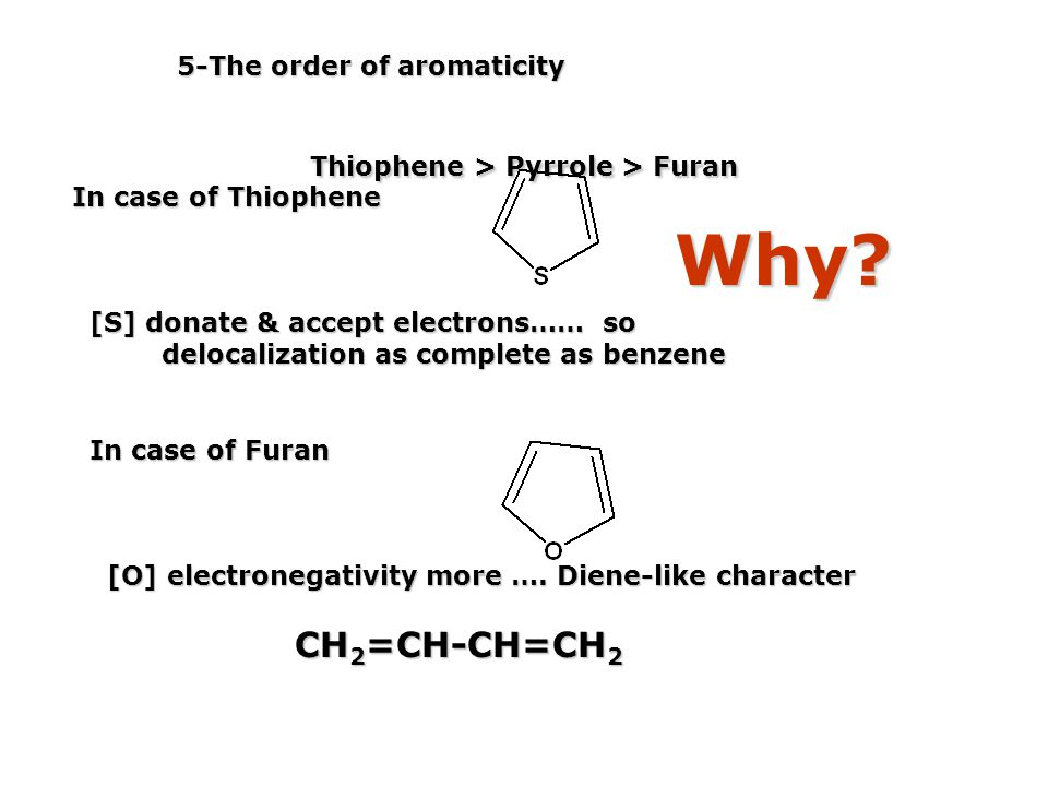 5-The order of aromaticity Thiophene > Pyrrole > Furan Thiophene > Pyrrole > Furan Why? In case of Thiophene [S] donate & accept electrons…… so [S] do