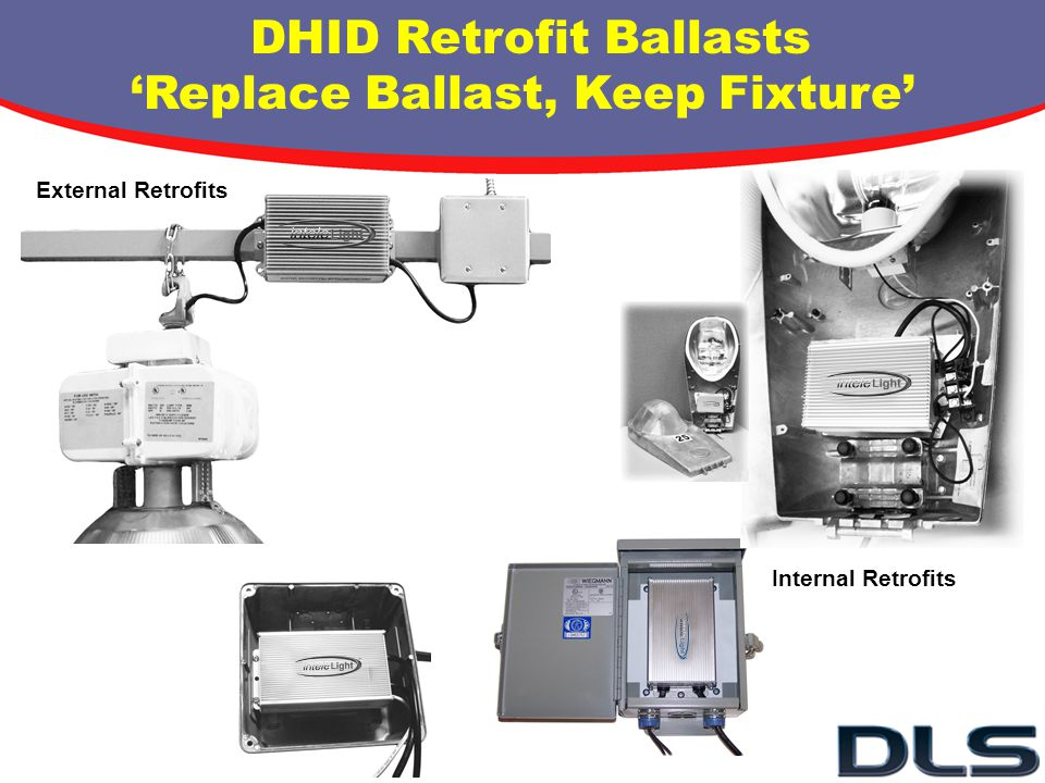 DHID Retrofit Ballasts Replace Ballast, Keep Fixture External Retrofits Internal Retrofits