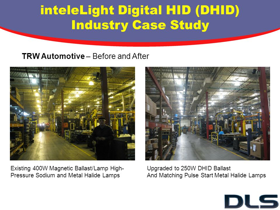 TRW Automotive – Before and After inteleLight Digital HID (DHID) Industry Case Study Existing 400W Magnetic Ballast/Lamp High- Pressure Sodium and Met