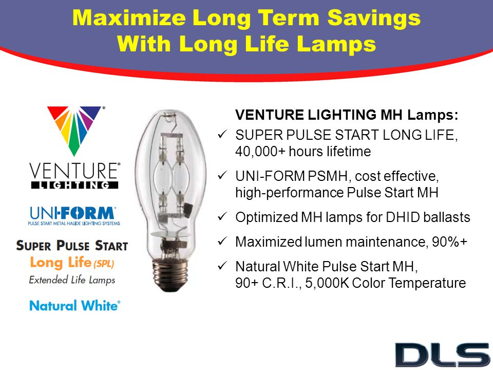 Maximize Long Term Savings With Long Life Lamps VENTURE LIGHTING MH Lamps: SUPER PULSE START LONG LIFE, 40,000+ hours lifetime UNI-FORM PSMH, cost eff