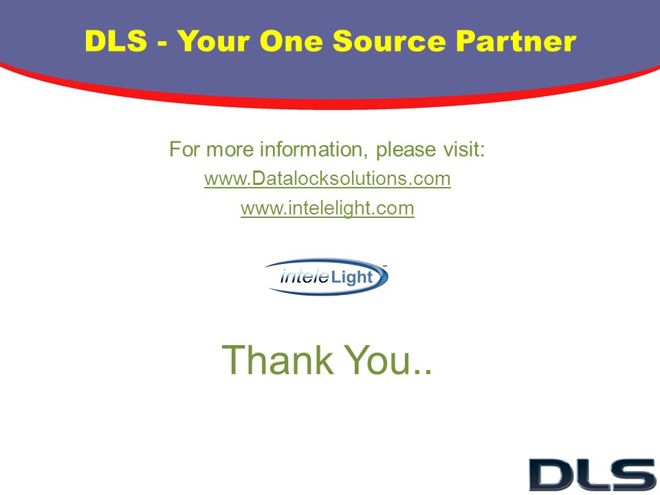 Thank You.. For more information, please visit: www.Datalocksolutions.com www.intelelight.com DLS - Your One Source Partner