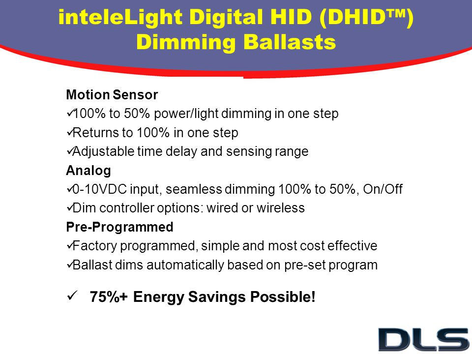 inteleLight Digital HID (DHID) Dimming Ballasts Motion Sensor 100% to 50% power/light dimming in one step Returns to 100% in one step Adjustable time