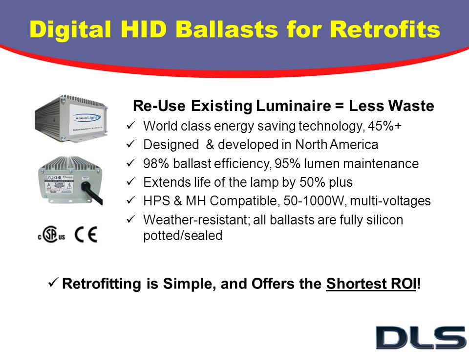 Digital HID Ballasts for Retrofits Re-Use Existing Luminaire = Less Waste World class energy saving technology, 45%+ Designed & developed in North Ame