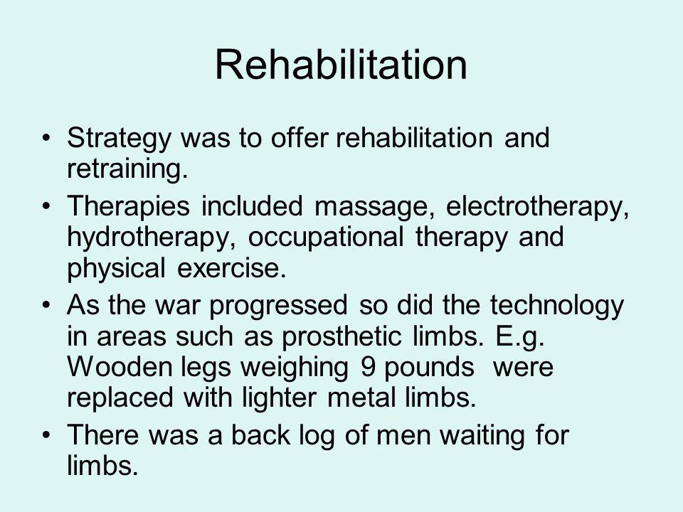Rehabilitation Strategy was to offer rehabilitation and retraining. Therapies included massage, electrotherapy, hydrotherapy, occupational therapy and