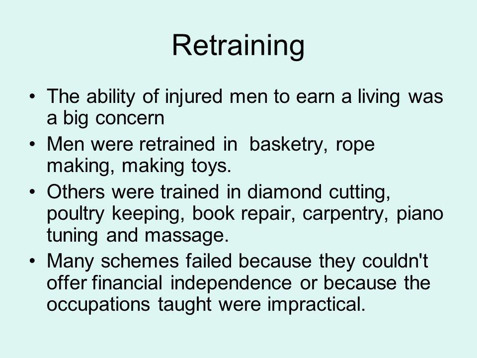 Retraining The ability of injured men to earn a living was a big concern Men were retrained in basketry, rope making, making toys. Others were trained