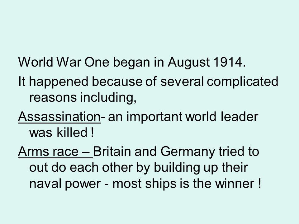 World War One began in August 1914. It happened because of several complicated reasons including, Assassination- an important world leader was killed