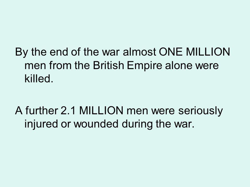 By the end of the war almost ONE MILLION men from the British Empire alone were killed. A further 2.1 MILLION men were seriously injured or wounded du
