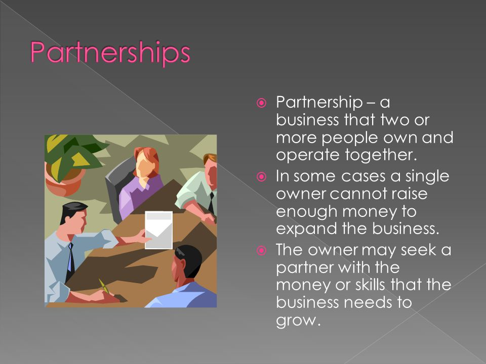 Partnership – a business that two or more people own and operate together. In some cases a single owner cannot raise enough money to expand the busine