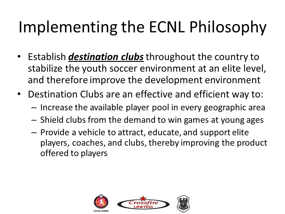 Implementing the ECNL Philosophy Establish destination clubs throughout the country to stabilize the youth soccer environment at an elite level, and t