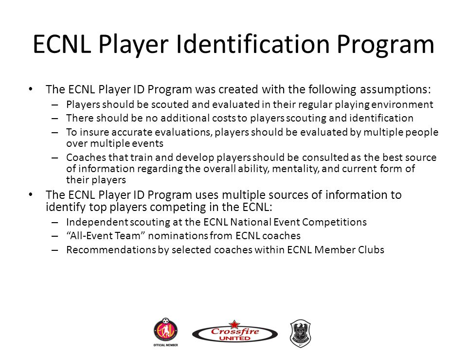 ECNL Player Identification Program The ECNL Player ID Program was created with the following assumptions: – Players should be scouted and evaluated in