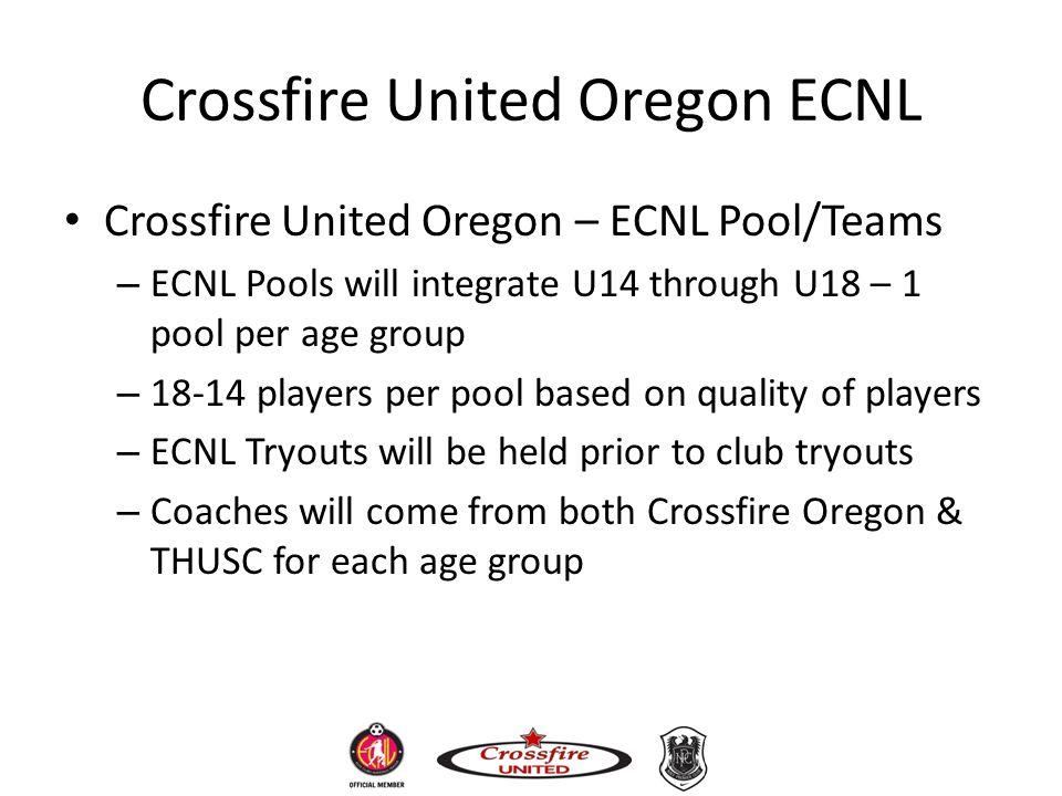Crossfire United Oregon ECNL Crossfire United Oregon – ECNL Pool/Teams – ECNL Pools will integrate U14 through U18 – 1 pool per age group – 18-14 play