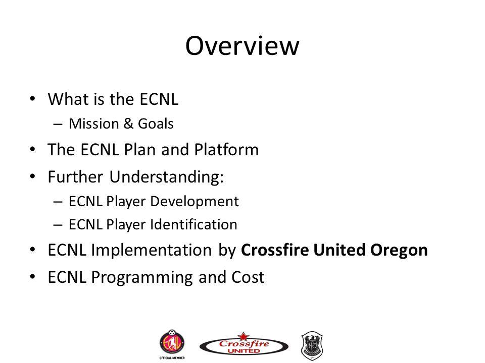 Overview What is the ECNL – Mission & Goals The ECNL Plan and Platform Further Understanding: – ECNL Player Development – ECNL Player Identification E