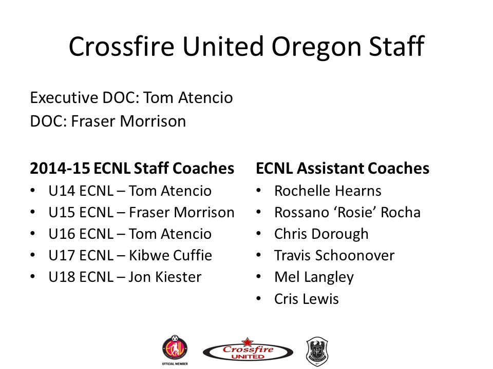 Crossfire United Oregon Staff Executive DOC: Tom Atencio DOC: Fraser Morrison 2014-15 ECNL Staff Coaches U14 ECNL – Tom Atencio U15 ECNL – Fraser Morr