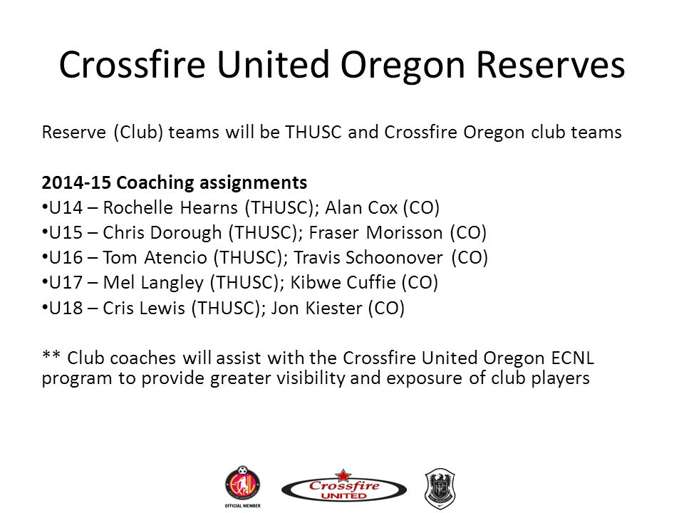 Crossfire United Oregon Reserves Reserve (Club) teams will be THUSC and Crossfire Oregon club teams 2014-15 Coaching assignments U14 – Rochelle Hearns