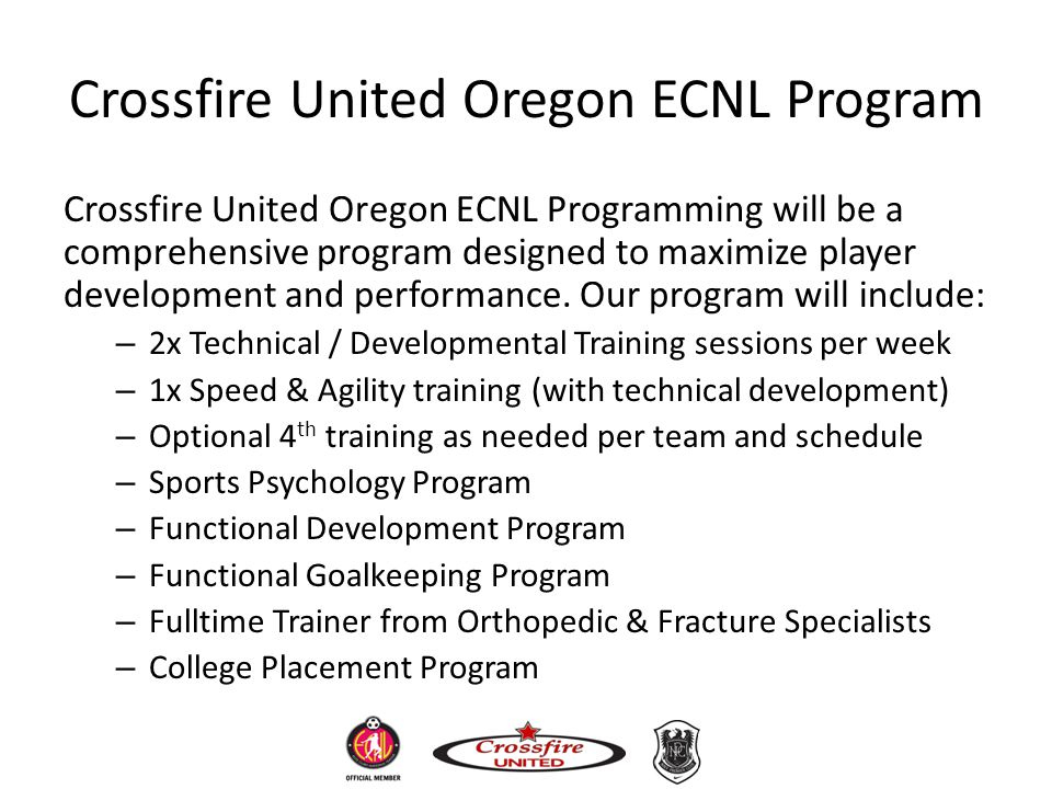 Crossfire United Oregon ECNL Program Crossfire United Oregon ECNL Programming will be a comprehensive program designed to maximize player development