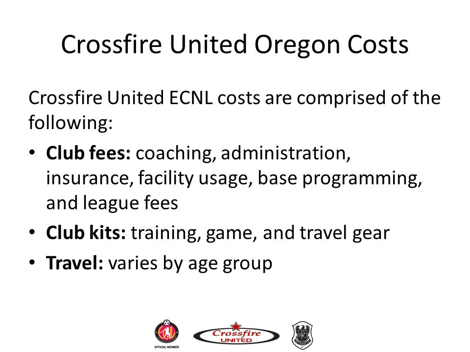 Crossfire United Oregon Costs Crossfire United ECNL costs are comprised of the following: Club fees: coaching, administration, insurance, facility usa