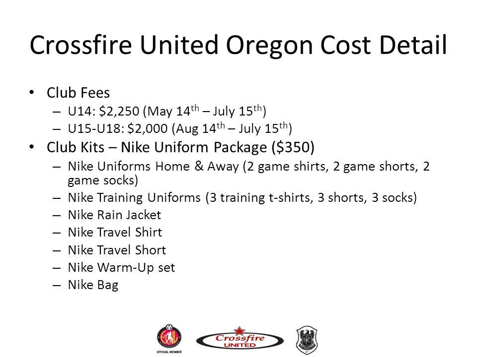 Crossfire United Oregon Cost Detail Club Fees – U14: $2,250 (May 14 th – July 15 th ) – U15-U18: $2,000 (Aug 14 th – July 15 th ) Club Kits – Nike Uni