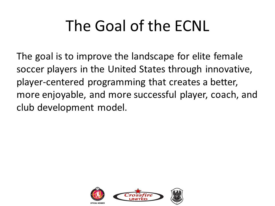 The Goal of the ECNL The goal is to improve the landscape for elite female soccer players in the United States through innovative, player-centered pro