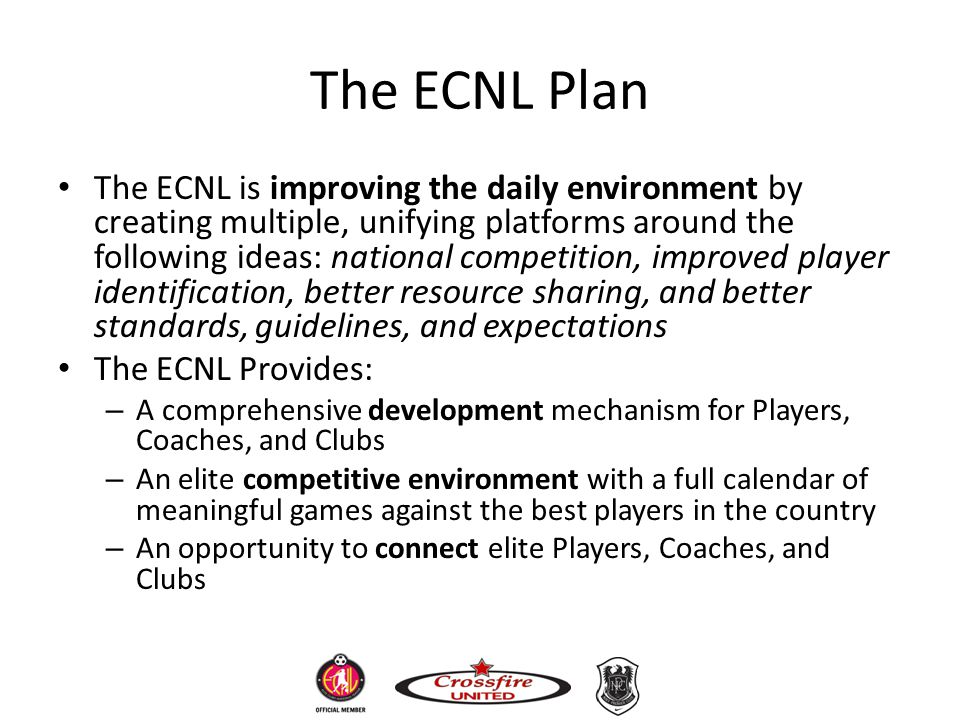 The ECNL Plan The ECNL is improving the daily environment by creating multiple, unifying platforms around the following ideas: national competition, i