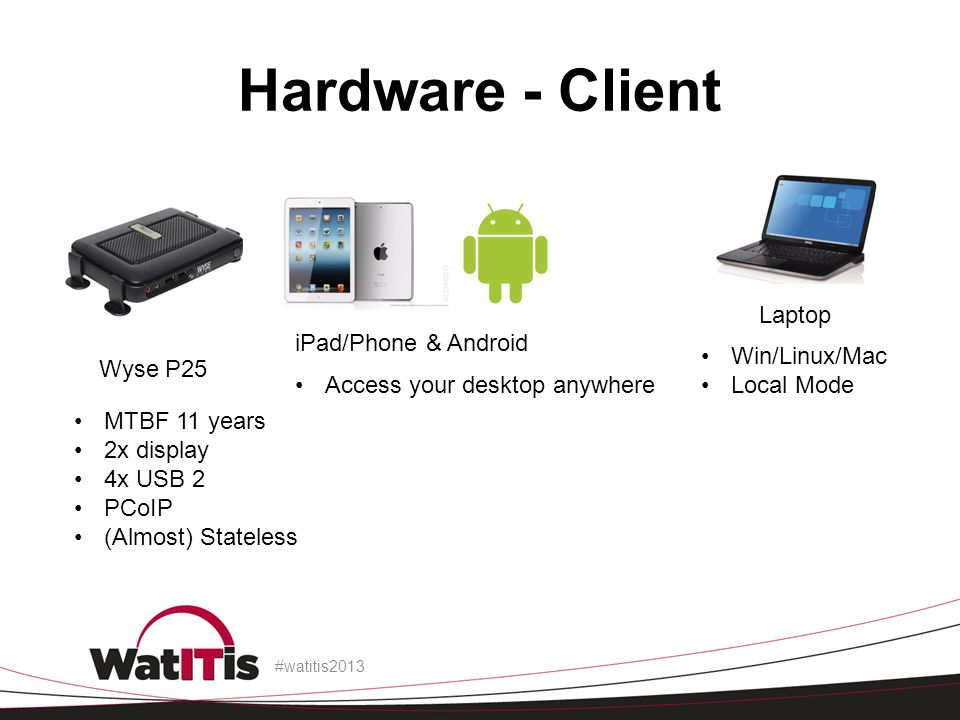 Hardware - Client #watitis2013 Wyse P25 iPad/Phone & Android Laptop MTBF 11 years 2x display 4x USB 2 PCoIP (Almost) Stateless Access your desktop anywhere Win/Linux/Mac Local Mode
