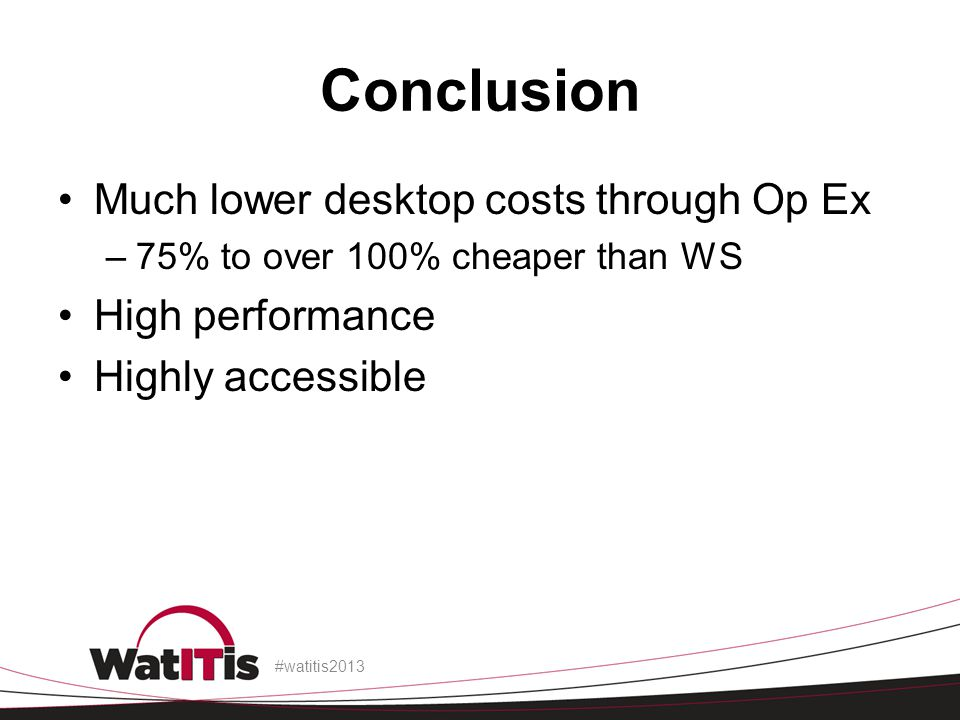 Conclusion Much lower desktop costs through Op Ex –75% to over 100% cheaper than WS High performance Highly accessible #watitis2013