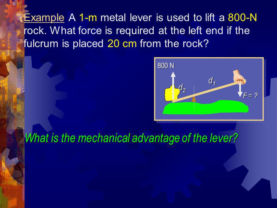 Example A 1-m metal lever is used to lift a 800-N rock. What force is required at the left end if the fulcrum is placed 20 cm from the rock? d1d1d1d1
