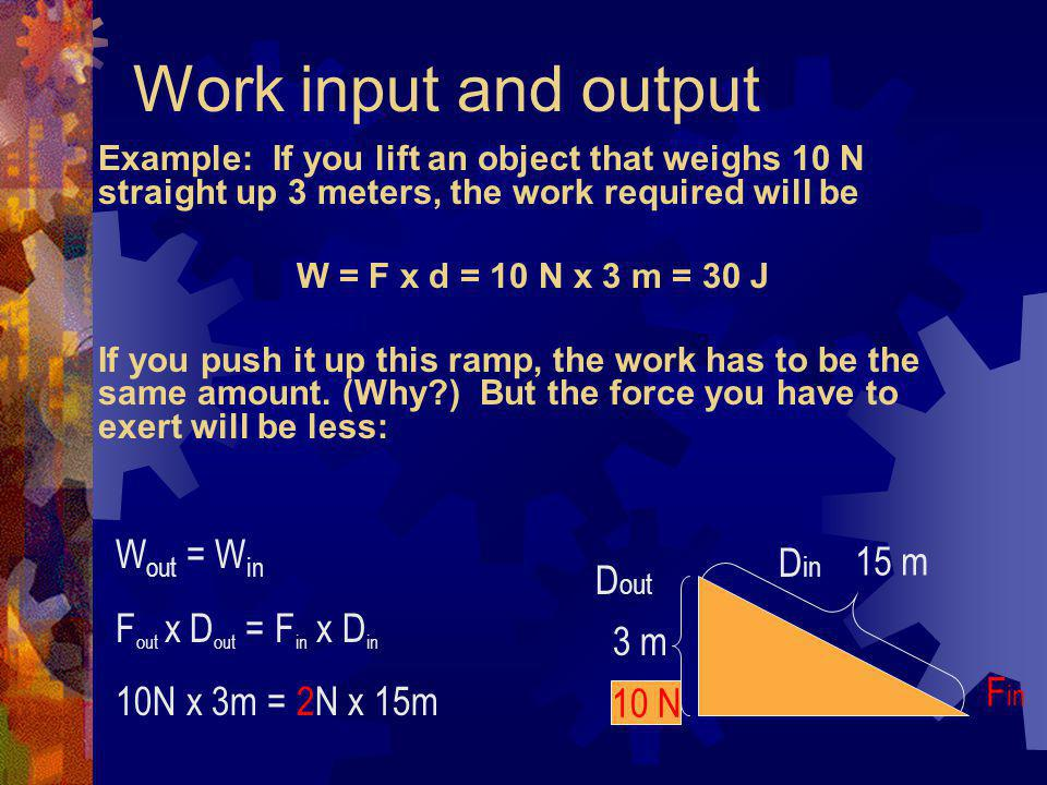 Work input and output Work input is the amount of work done on a machine. (What work you did using it.) Input force x input distance Work output is th