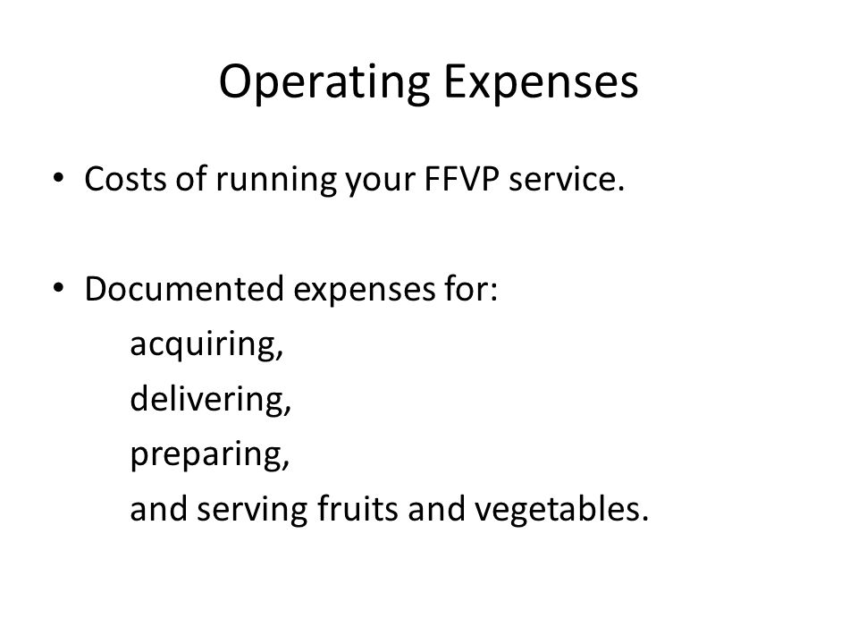 Operating Expenses Costs of running your FFVP service. Documented expenses for: acquiring, delivering, preparing, and serving fruits and vegetables.