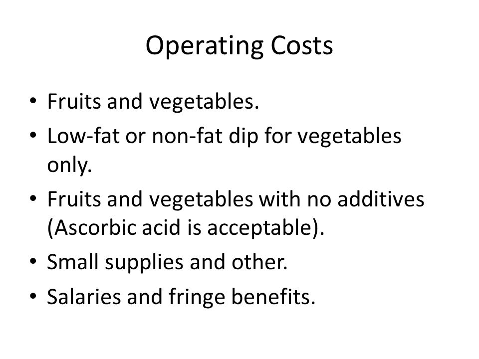 Operating Costs Fruits and vegetables. Low-fat or non-fat dip for vegetables only. Fruits and vegetables with no additives (Ascorbic acid is acceptabl