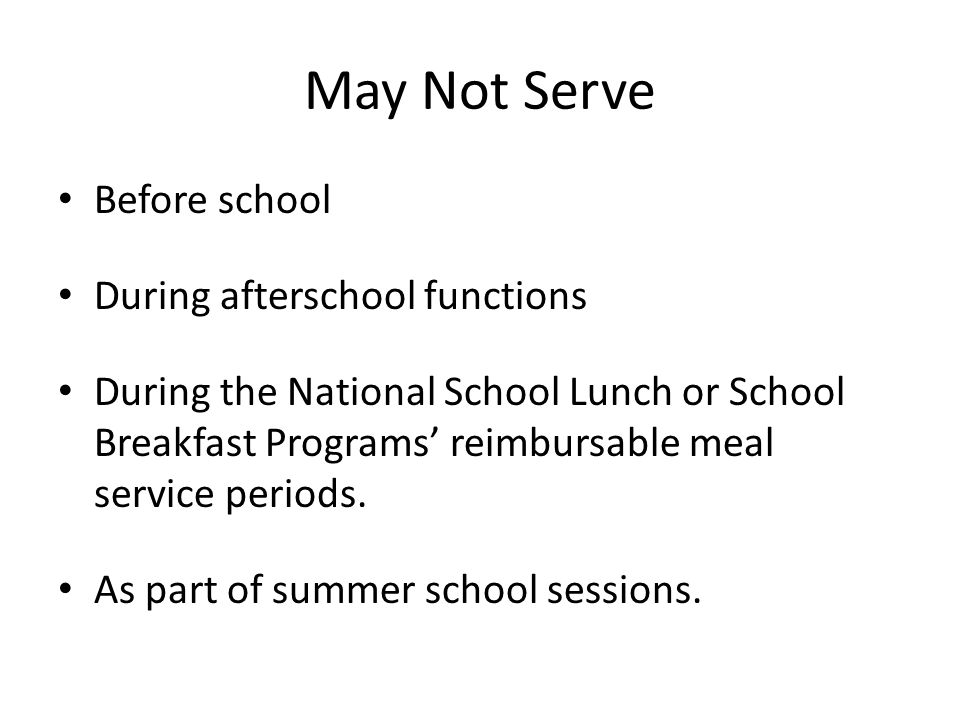 May Not Serve Before school During afterschool functions During the National School Lunch or School Breakfast Programs reimbursable meal service periods.