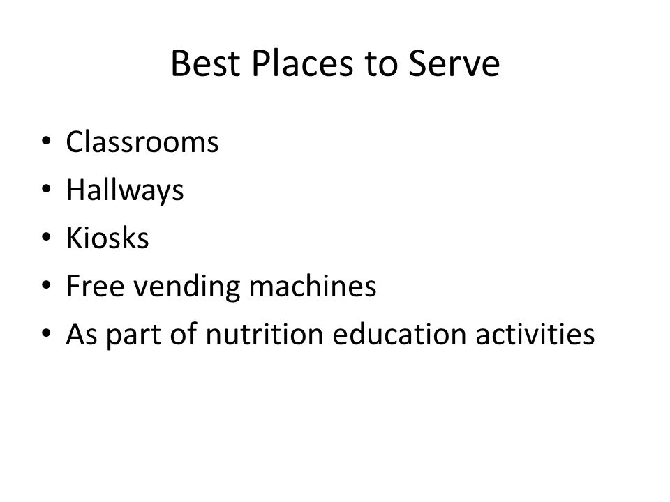 Best Places to Serve Classrooms Hallways Kiosks Free vending machines As part of nutrition education activities