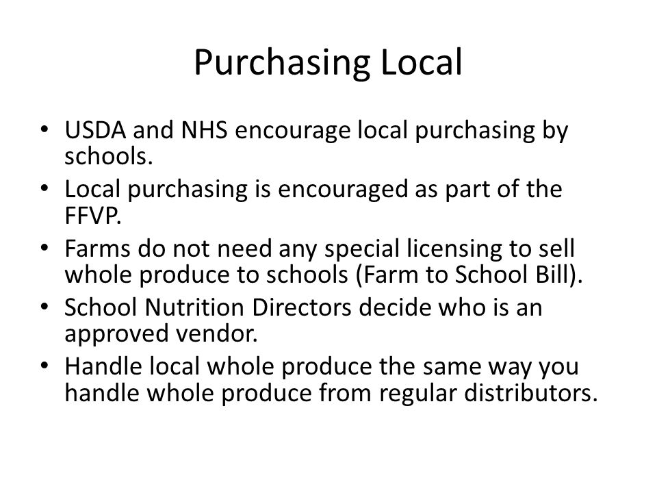 Purchasing Local USDA and NHS encourage local purchasing by schools. Local purchasing is encouraged as part of the FFVP. Farms do not need any special
