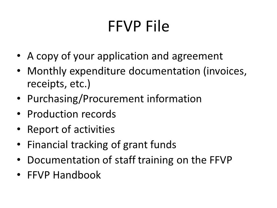 FFVP File A copy of your application and agreement Monthly expenditure documentation (invoices, receipts, etc.) Purchasing/Procurement information Production records Report of activities Financial tracking of grant funds Documentation of staff training on the FFVP FFVP Handbook