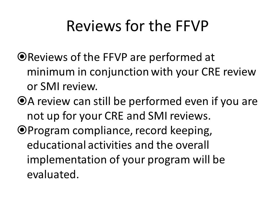 Reviews for the FFVP Reviews of the FFVP are performed at minimum in conjunction with your CRE review or SMI review. A review can still be performed e