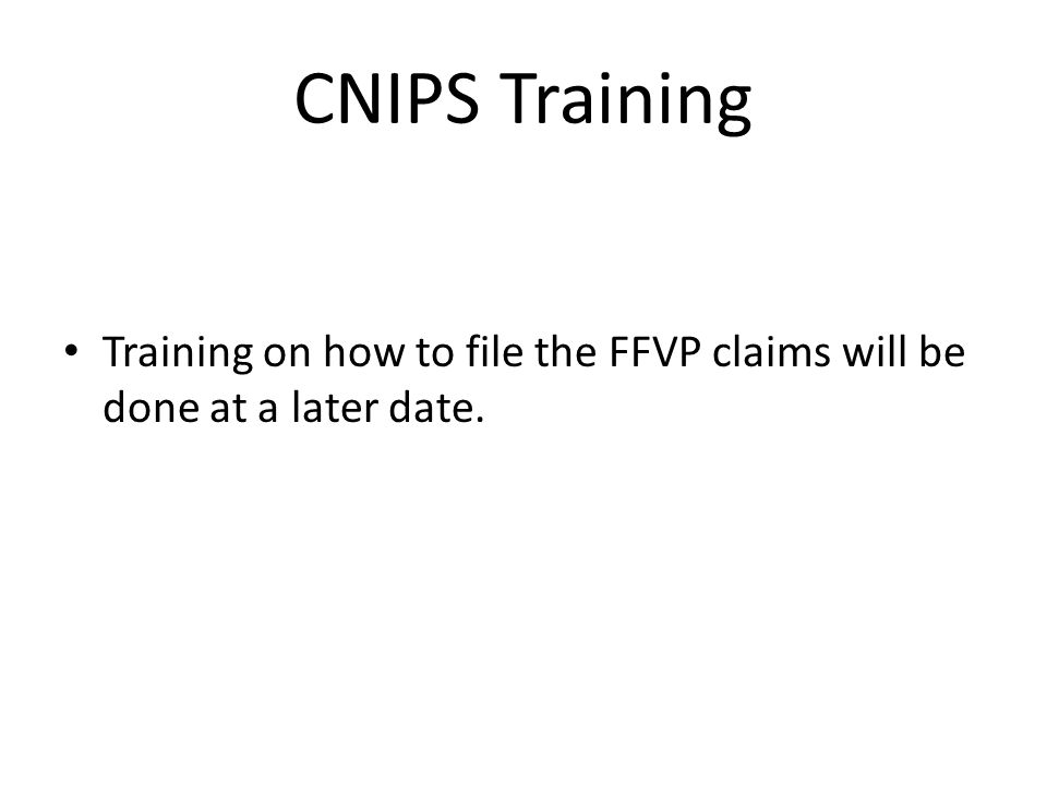 CNIPS Training Training on how to file the FFVP claims will be done at a later date.