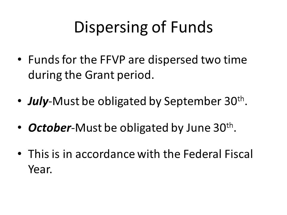 Dispersing of Funds Funds for the FFVP are dispersed two time during the Grant period. July-Must be obligated by September 30 th. October-Must be obli