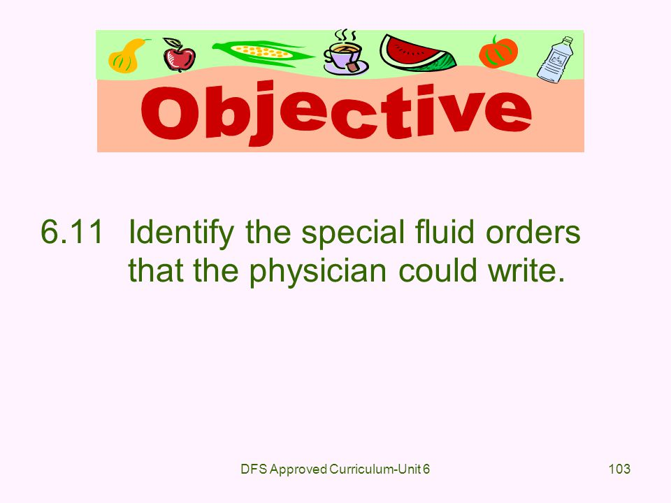 DFS Approved Curriculum-Unit 6103 6.11Identify the special fluid orders that the physician could write.