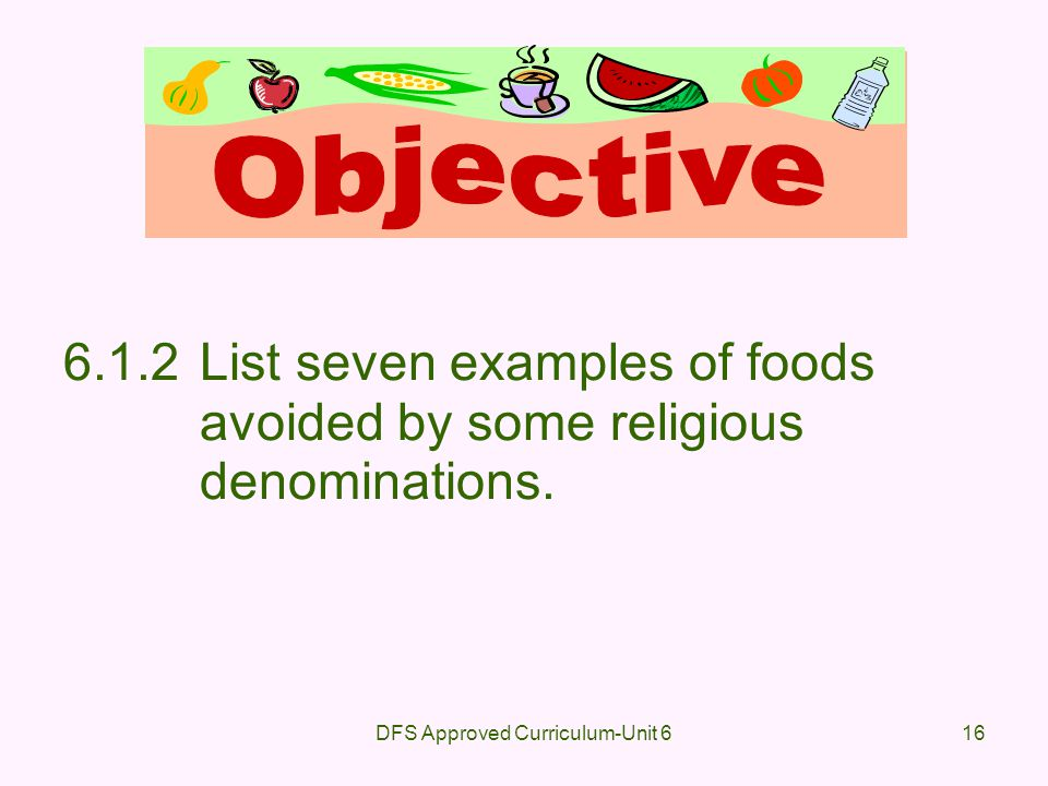 DFS Approved Curriculum-Unit 616 6.1.2List seven examples of foods avoided by some religious denominations.