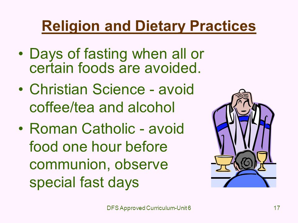 DFS Approved Curriculum-Unit 617 Religion and Dietary Practices Days of fasting when all or certain foods are avoided. Christian Science - avoid coffe