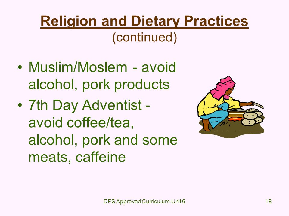 DFS Approved Curriculum-Unit 618 Religion and Dietary Practices (continued) Muslim/Moslem - avoid alcohol, pork products 7th Day Adventist - avoid cof