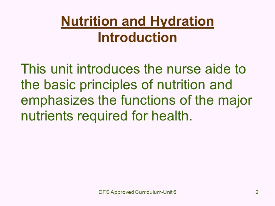 DFS Approved Curriculum-Unit 62 Nutrition and Hydration Introduction This unit introduces the nurse aide to the basic principles of nutrition and emph