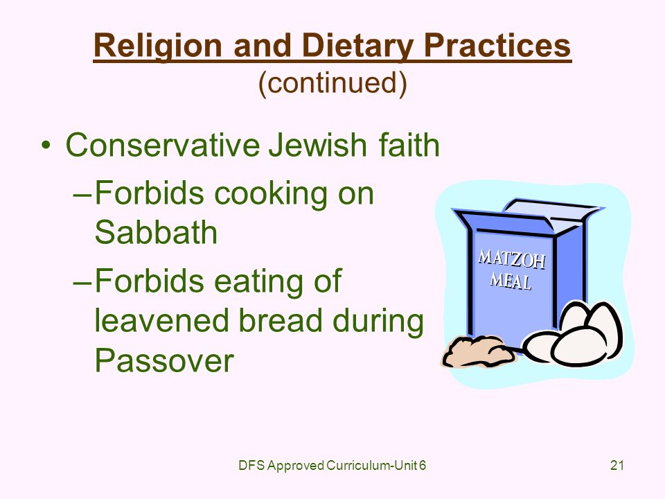 DFS Approved Curriculum-Unit 621 Religion and Dietary Practices (continued) Conservative Jewish faith –Forbids cooking on Sabbath –Forbids eating of l