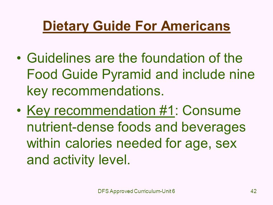 DFS Approved Curriculum-Unit 642 Dietary Guide For Americans Guidelines are the foundation of the Food Guide Pyramid and include nine key recommendati