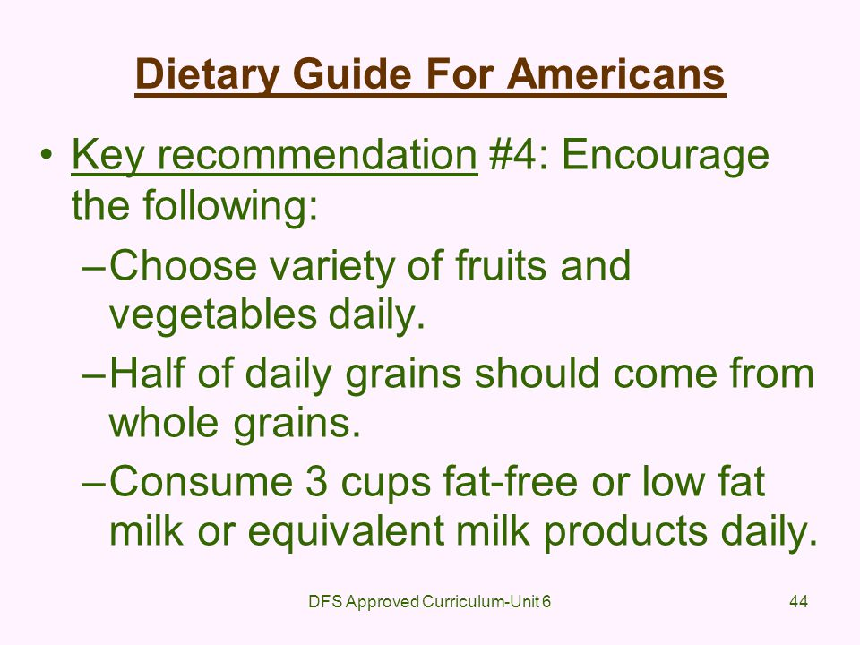 DFS Approved Curriculum-Unit 644 Dietary Guide For Americans Key recommendation #4: Encourage the following: –Choose variety of fruits and vegetables